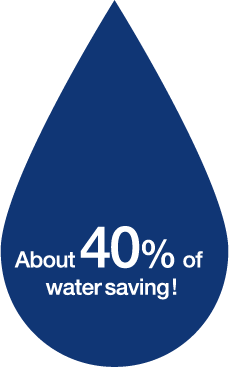 About 40% of water saving!